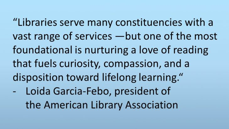 """Libraries serve many constituencies with a vast range of services —but one of the most foundational is nurturing a love of reading that fuels curiosity, compassion, and a disposition toward lifelong learning."" - Loida Garcia-Febo, president of the American Library Association"