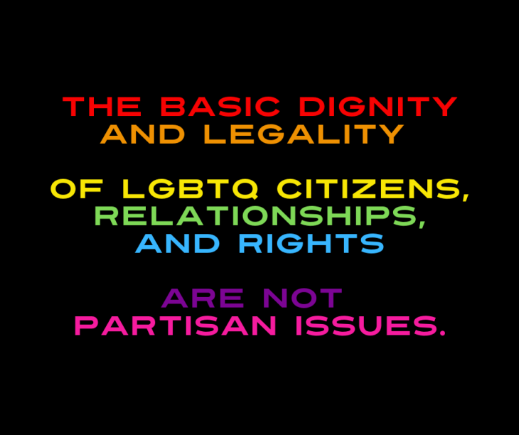 The basic dignity and legality of LGBTQ Citizens, relationships, and rights are not Partisan issues.