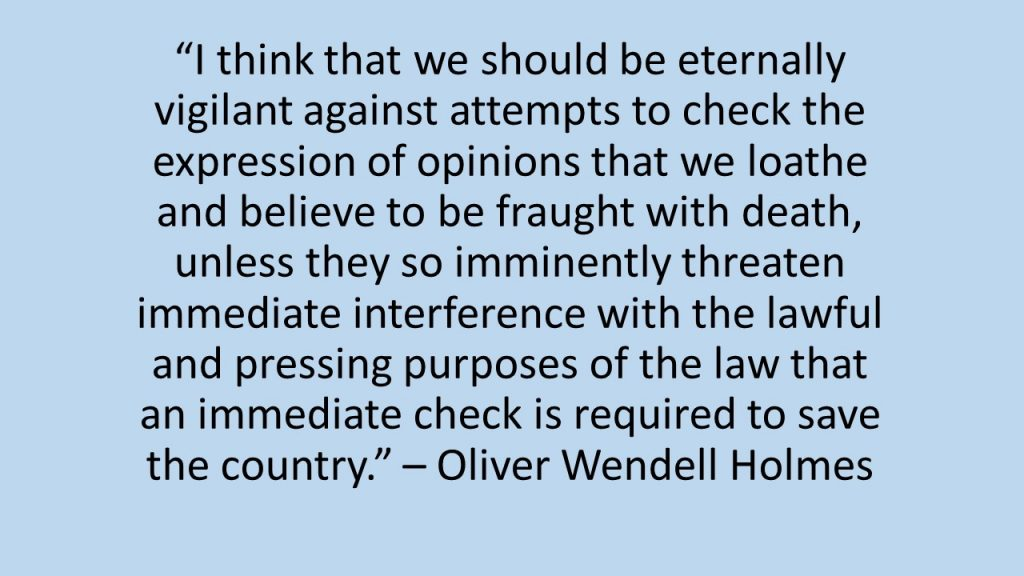 """""""I think that we should be eternally vigilant against attempts to check the expression of opinions that we loathe and believe to be fraught with death, unless they so imminently threaten immediate interference with the lawful and pressing purposes of the law that an immediate check is required to save the country."""" – Oliver Wendell Holmes"""