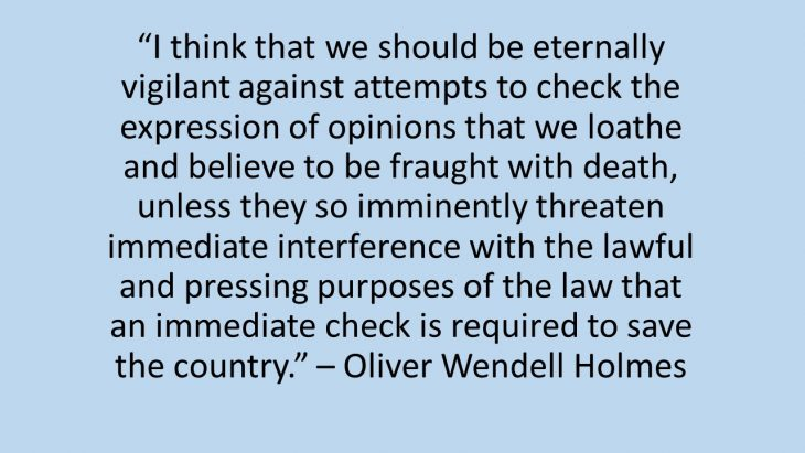 """I think that we should be eternally vigilant against attempts to check the expression of opinions that we loathe and believe to be fraught with death, unless they so imminently threaten immediate interference with the lawful and pressing purposes of the law that an immediate check is required to save the country."" – Oliver Wendell Holmes"