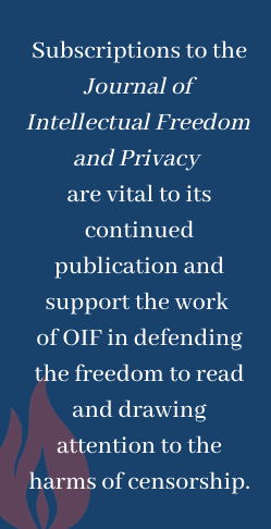 Subscriptions to the Journal of Intellectual Freedom and Privacy are vital to its continued publication and support the work of OIF in defending the freedom to read and draw attention to the harms of censorship.