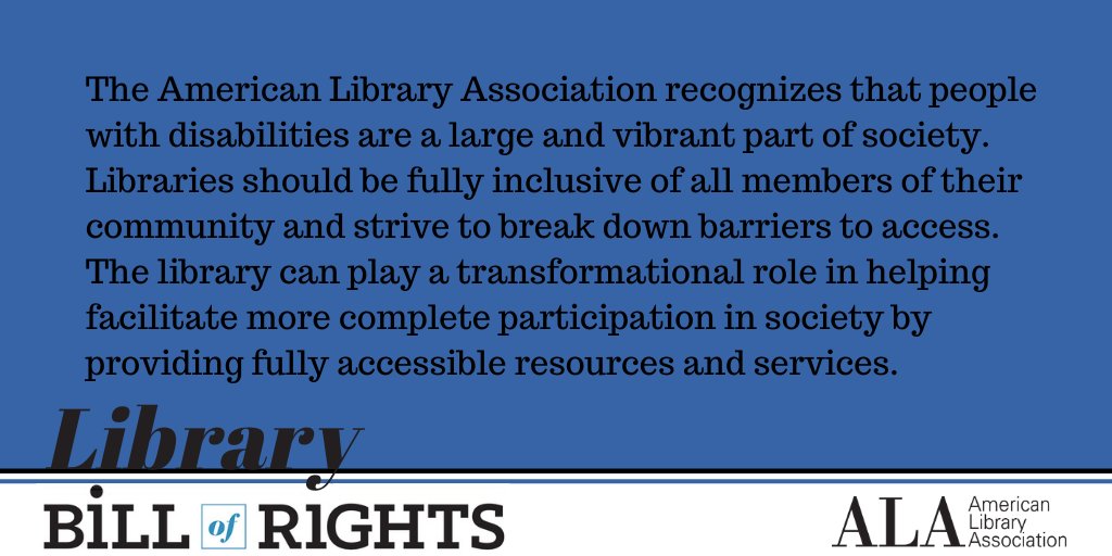 Library Bill of Rights. The American Library Association recognizes that people with disabilities are a large and vibrant part of society. Libraries should be fully inclusive of all members of their community and strive to break down barriers to access. The library can play a transformational role in helping facilitate more complete participation in society by providing fully accessible resources and services.