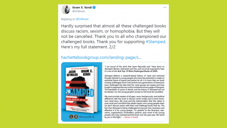 "Tweet from Ibram X. Kendi reading ""Hardly surprised that almost all these challenged books discuss racism, sexism, or homophobia. But they will not be cancelled. Thank you to all who championed our challenged books. Thank you for supporting #Stamped. Here's my full statement. 2/2"""