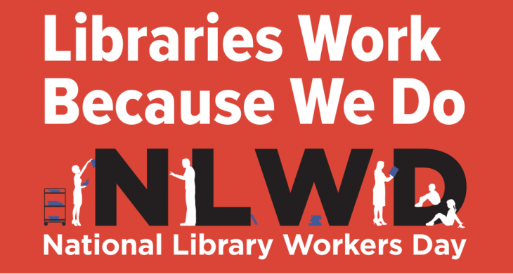 Libraries Work Because We Do. National Library Workers Day.
