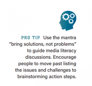 """PRO TIP Use the mantra """"bring solutions, not problems"""" to guide media literacy discussions. Encourage people to move past listing the issues and challenges to brainstorming action steps."""