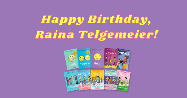 Text of Happy Birthday, Raina Telgemeier! Image of Raina Telgemeier's books: Smile, Sisters, Guts, Drama, Ghosts, Share Your Smile, Kristy's Great Idea, The Truth About Stacy, Mary Ann Saves the Day, and Claudia and the Mean Janine.