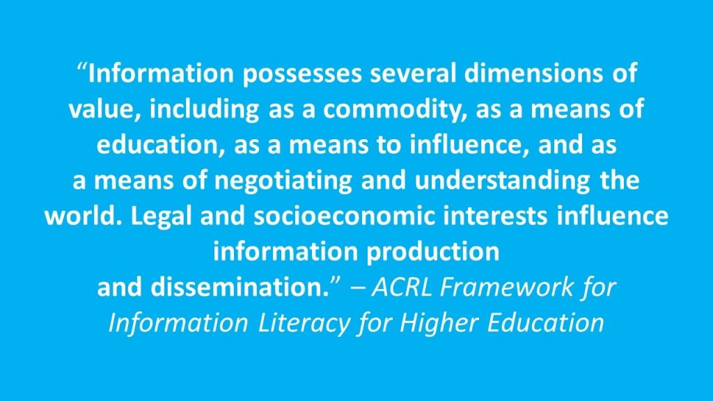 """""""Information possesses several dimensions of value, including as a commodity, as a means of education, as a means to influence, and as a means of negotiating and understanding the world. Legal and socioeconomic interests influence information production and dissemination."""" – ACRL Framework for Information Literacy for Higher Education"""