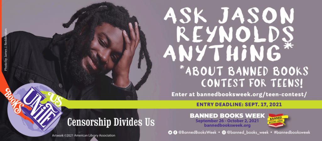 Ask Jason Reynolds Anything About Banned Books. Contest for Teens. Enter at bannedbooksweek.org/teen-contest/. Entry deadline: Sept. 17, 2021. Banned Books Week: September 26 - October 2, 2021. BannedBooksWeek.org. Facebook and Twitter: @BannedBooksWeek. Instagram: @Banned_Books_Week. #BannedBooksWeek.